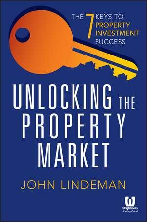 Unlocking the Property Market: The 7 Keys to Property Investment Success de John Lindeman