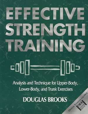 Effective Strength Training:  Analysis and Technique for Upper-Body, Lower-Body, and Trunk Exercises de Douglas Brooks