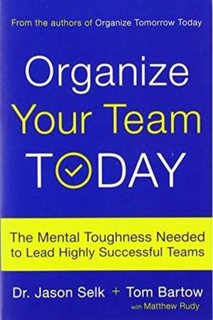 Organize Your Team Today: The Mental Toughness Needed to Lead Highly Successful Teams de Jason Selk