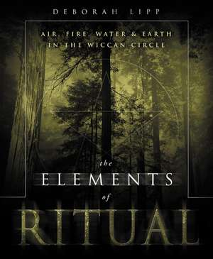The Elements of Ritual:  Air, Fire, Water & Earth in the Wiccan Circle de Deborah Lipp