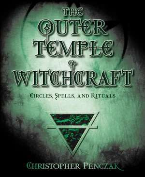 The Outer Temple of Witchcraft:  Circles, Spells and Rituals de Christopher Penczak