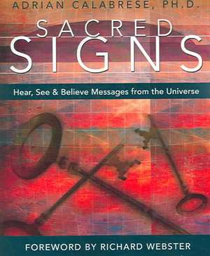 Sacred Signs:  Hear, See & Believe Messages from the Universe de Adrian Calabrese