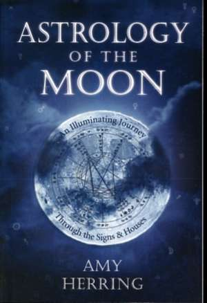 Astrology of the Moon:  An Illuminating Journey Through the Signs and Houses de Amy Herring
