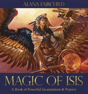 Magic of Isis:  A Book of Powerful Incantations & Prayers de Alana Fairchild