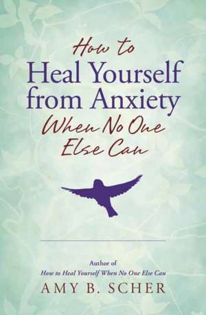 How to Heal Yourself from Anxiety When No One Else Can de Amy B. Scher