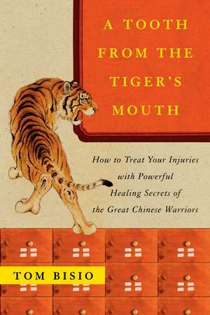 A Tooth from the Tiger's Mouth: How to Treat Your Injuries with Powerful Healing Secrets of the Great Chinese Warrior de Tom Bisio