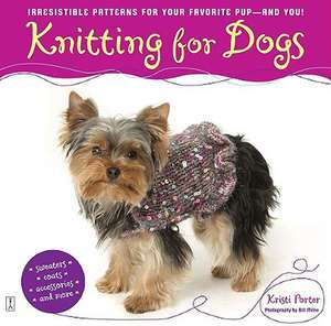 Knitting for Dogs:  Irresistible Patterns for Your Favorite Pup -- And You! de Kristi Porter