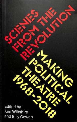 Scenes from the Revolution: Making Political Theatre 1968-2019 de Kim Wiltshire