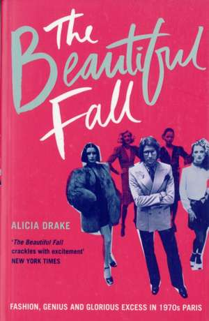 The Beautiful Fall: Fashion, Genius and Glorious Excess in 1970s Paris de Alicia Drake