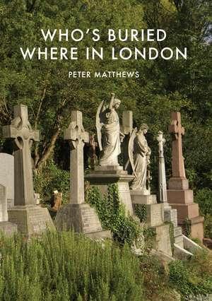 Who's Buried Where in London de Peter Matthews