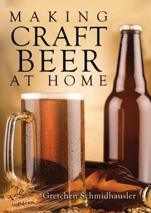 Making Craft Beer at Home de Gretchen Schmidhausler