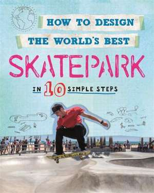 How to Design the World's Best Skatepark: In 10 Simple Steps de Paul Mason