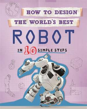 How to Design the World's Best: Robot: In 10 Simple Steps de Paul Mason