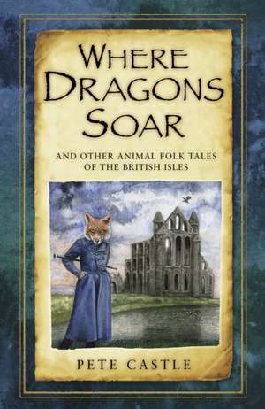 Where Dragons Soar:  And Other Animal Folk Tales of the British Isles de Pete Castle