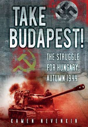 Take Budapest!:  The Struggle for Hungary, Autumn 1944 de Kamen Nevenkin