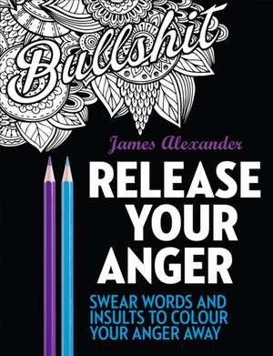 Release Your Anger: Midnight Edition: An Adult Coloring Book with 40 Swear Words to Color and Relax de James Alexander