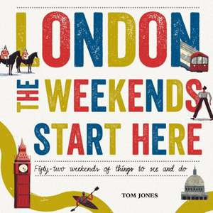 London, the Weekends Start Here:  Fifty-Two Weekends of Things to See and Do de Tom Jones