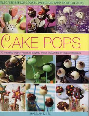 Cake Pops:  Little Cakes, Bite-Sized Cookies, Sweets and Party Treats on Sticks de Hannah Miles