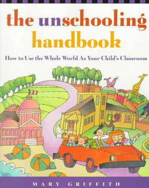 The Unschooling Handbook:  How to Use the Whole World as Your Child's Classroom de Mary Griffith