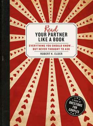 Read Your Partner Like a Book: Everything You Should Know...But Never Thought to Ask: A Book of Questions for Couples de Robert K. Elder