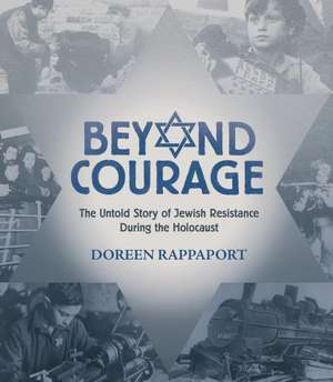 Beyond Courage:  The Untold Story of Jewish Resistance During the Holocaust de Doreen Rappaport