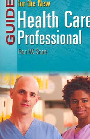 Guide for the New Health Care Professional de Ronald W. Scott