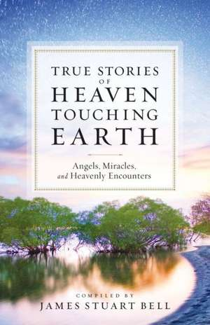 Heaven Touching Earth:  True Stories of Angels, Miracles, and Heavenly Encounters de James Stuart Bell