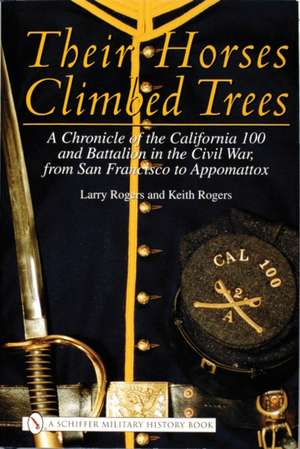 Their Horses Climbed Trees: A Chronicle of the California 100 and Battalion in the Civil War, from San Francisco to Appomattox de Larry Rogers