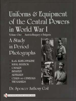 Uniforms & Equipment of the Central Powers in World War I Volume One:  Austria-Hungary & Bulgaria de Spencer A. Coil