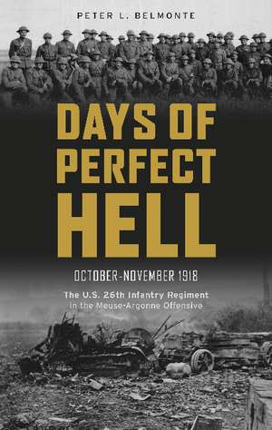 Days of Perfect Hell: The U.S. 26th Infantry Regiment in the Meuse-Argonne Offensive, October-November 1918 de Peter L Belmonte