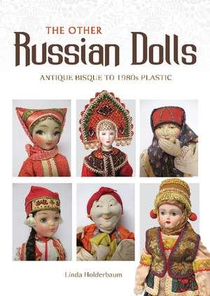 The Other Russian Dolls: Antique Bisque to 1980s Plastic de Linda Holderbaum