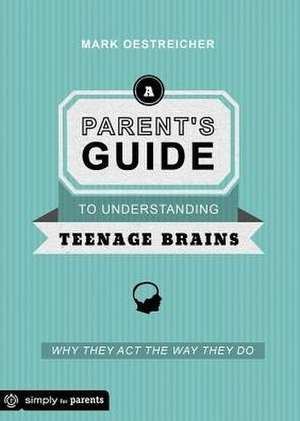 A Parent's Guide to Understanding Teenage Brains:  Why They Act the Way They Do de Mark Oestreicher