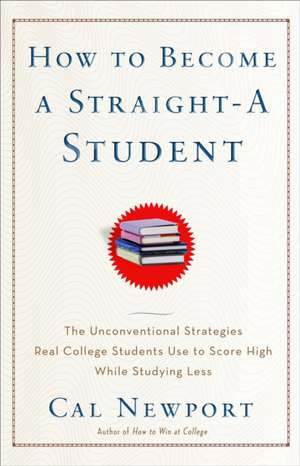 How to Become a Straight-A Student:  The Unconventional Strategies Real College Students Use to Score High While Studying Less de Cal Newport