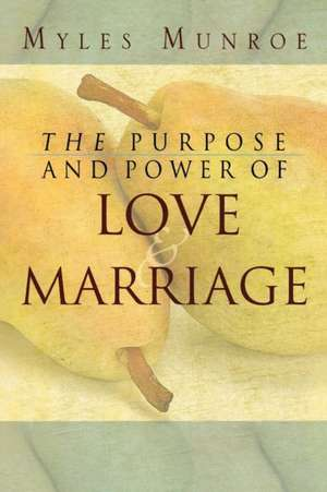 Purpose and Power of Love and Marriage de Myles Munroe
