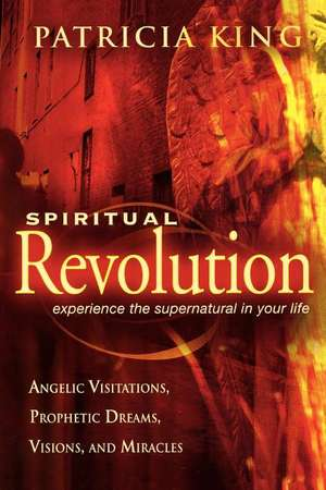 Spiritual Revolution:  Experience the Supernatural in Your Life Through Angelic Visitations, Prophetic Dreams, and Miracles de Patricia King
