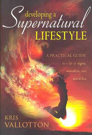 Developing a Supernatural Lifestyle:  A Practical Guide to a Life of Signs, Wonders, and Miracles de Kris Vallotton