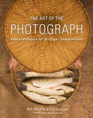 The Art of the Photograph:  Essential Habits for Stronger Compositions de Art Wolfe