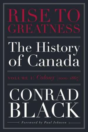Rise To Greatness, Volume 1: Colony (1603-1867): The History of Canada From the Vikings to the Present de Conrad Black