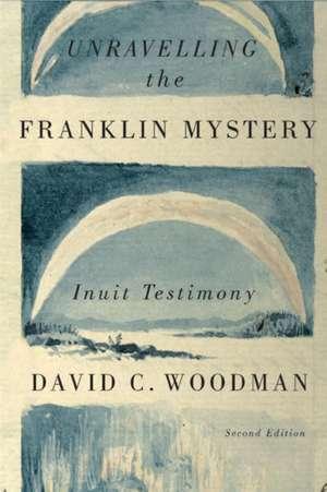 Unravelling the Franklin Mystery: Inuit Testimony de David C. Woodman