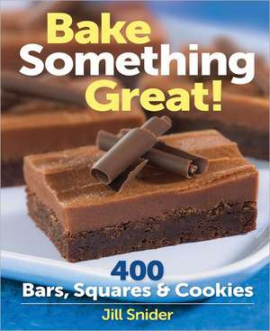 Bake Something Great!:  400 Bars, Squares & Cookies de Jill Snider