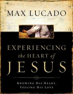Experiencing the Heart of Jesus: Knowing His Heart, Feeling His Love de Max Lucado