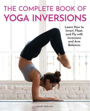 The Complete Guide to Yoga Inversions: Learn How to Invert, Float, and Fly with Inversions and Arm Balances de Jennifer Decurtins
