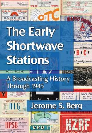 The Early Shortwave Stations:  A Broadcasting History Through 1945 de Jerome S. Berg