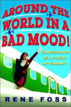 Around the World in a Bad Mood!: Confessions of a Flight Attendant de Rene Foss