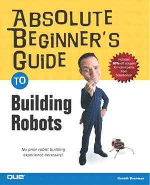 Absolute Beginner's Guide to Building Robots:  Exam 70-294 [With CDROM] de Gareth Branwyn