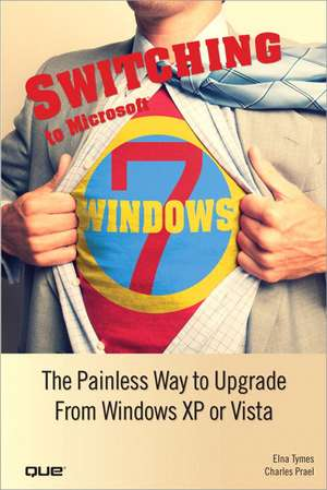Switching to Microsoft Windows 7:  The Painless Way to Upgrade from Windows XP or Vista de Elna Tymes