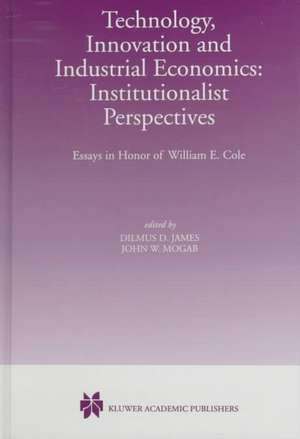 Technology, Innovation and Industrial Economics: Institutionalist Perspectives: Essays in Honor of William E. Cole de Dilmus D. James
