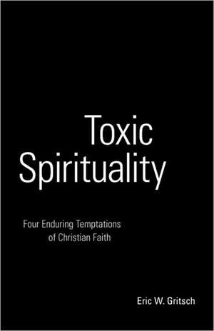 Toxic Spirituality:  Four Enduring Temptations of Christian Faith de Eric W. Gritsch