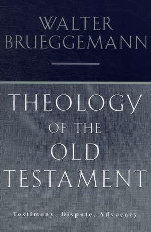 Theology of the Old Testament:  Testimony, Dispute, Advocacy de Walter Brueggemann
