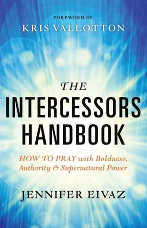 The Intercessors Handbook:  How to Pray with Boldness, Authority and Supernatural Power de Jennifer Eivaz